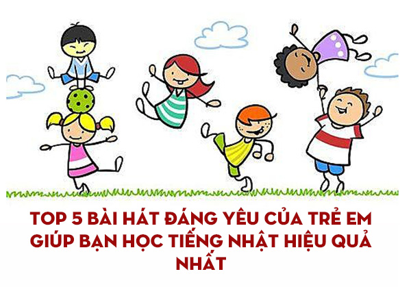 TOP 5 bài hát đáng yêu của trẻ em giúp bạn học tiếng Nhật hiệu quả nhất